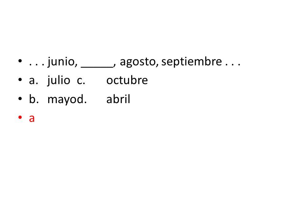 ... junio, _____, agosto, septiembre... a.julioc.octubre b.mayod.abril a