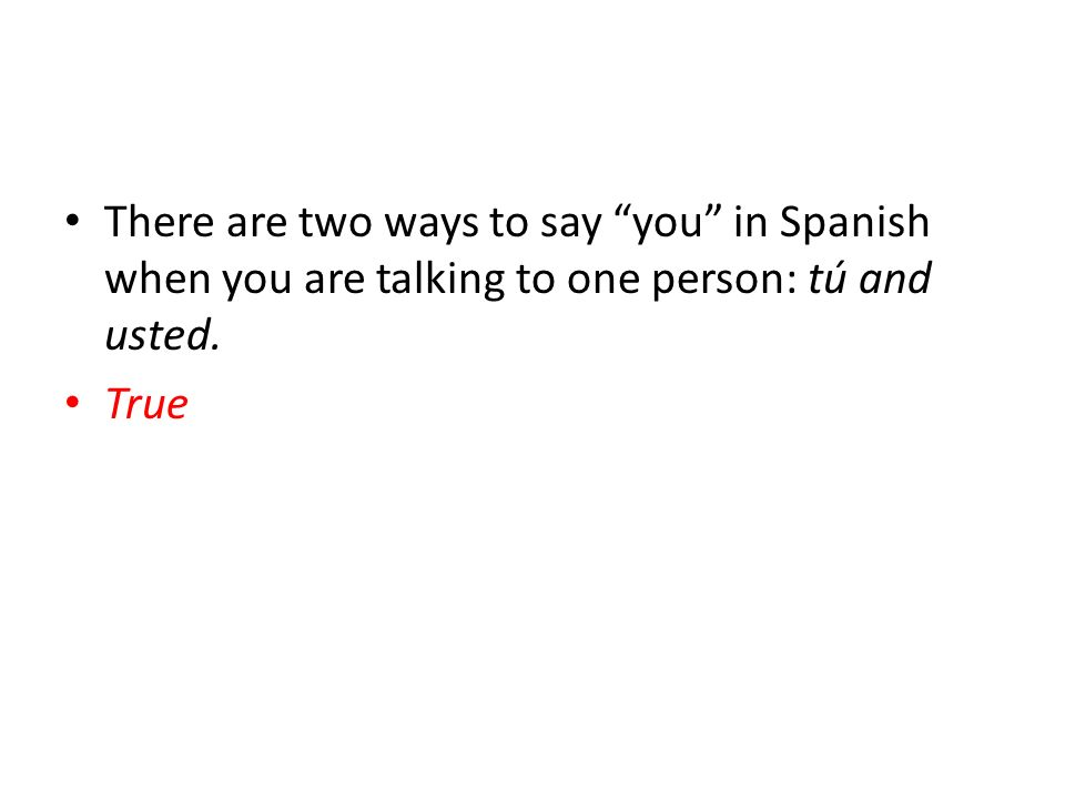 There are two ways to say you in Spanish when you are talking to one person: tú and usted. True