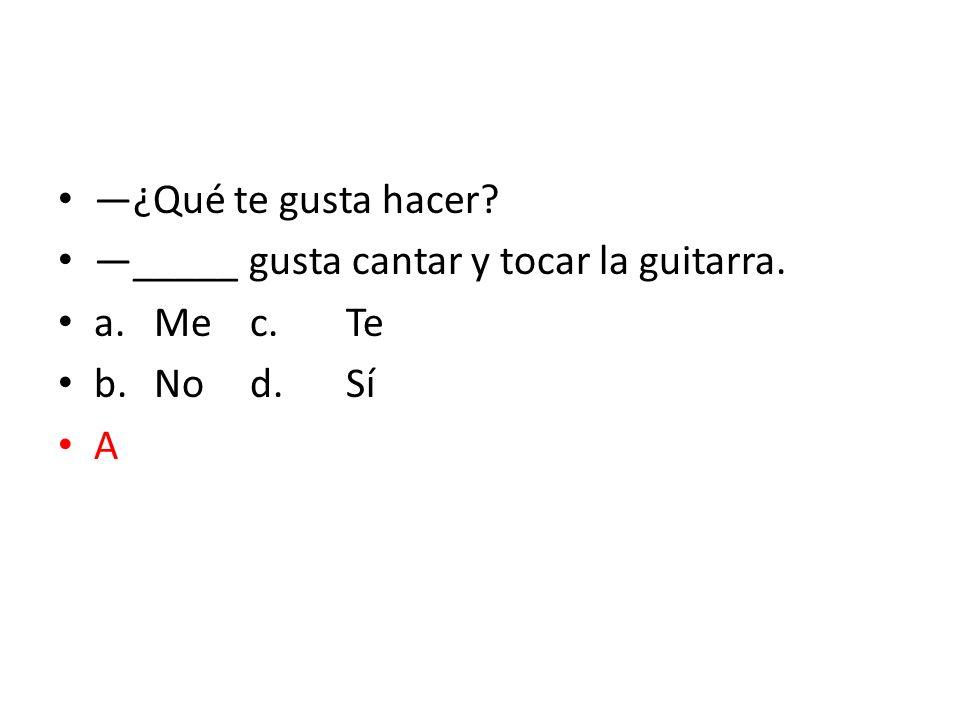 ¿Qué te gusta hacer? _____ gusta cantar y tocar la guitarra. a.Mec.Te b.Nod.Sí A