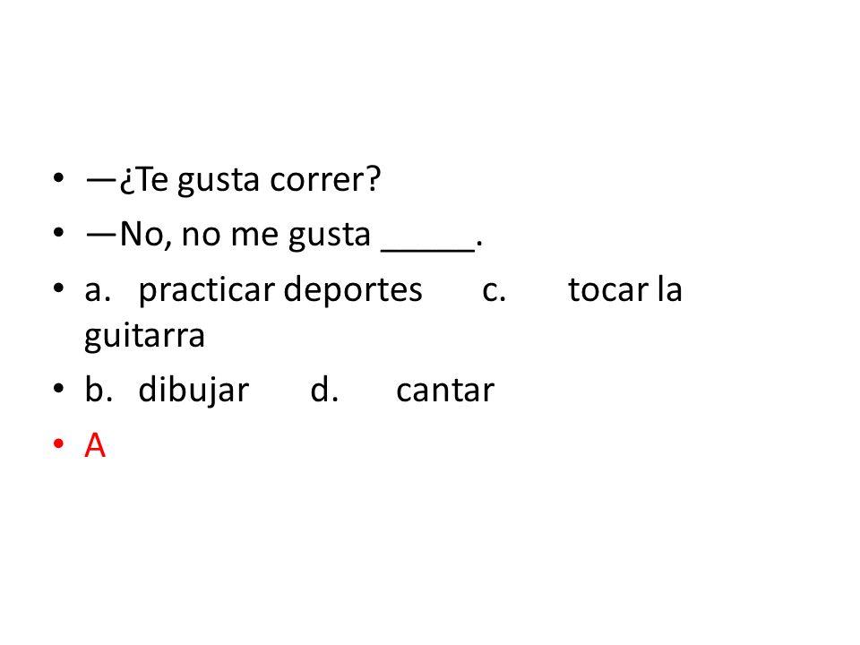 ¿Te gusta correr? No, no me gusta _____. a.practicar deportesc.tocar la guitarra b.dibujard.cantar A