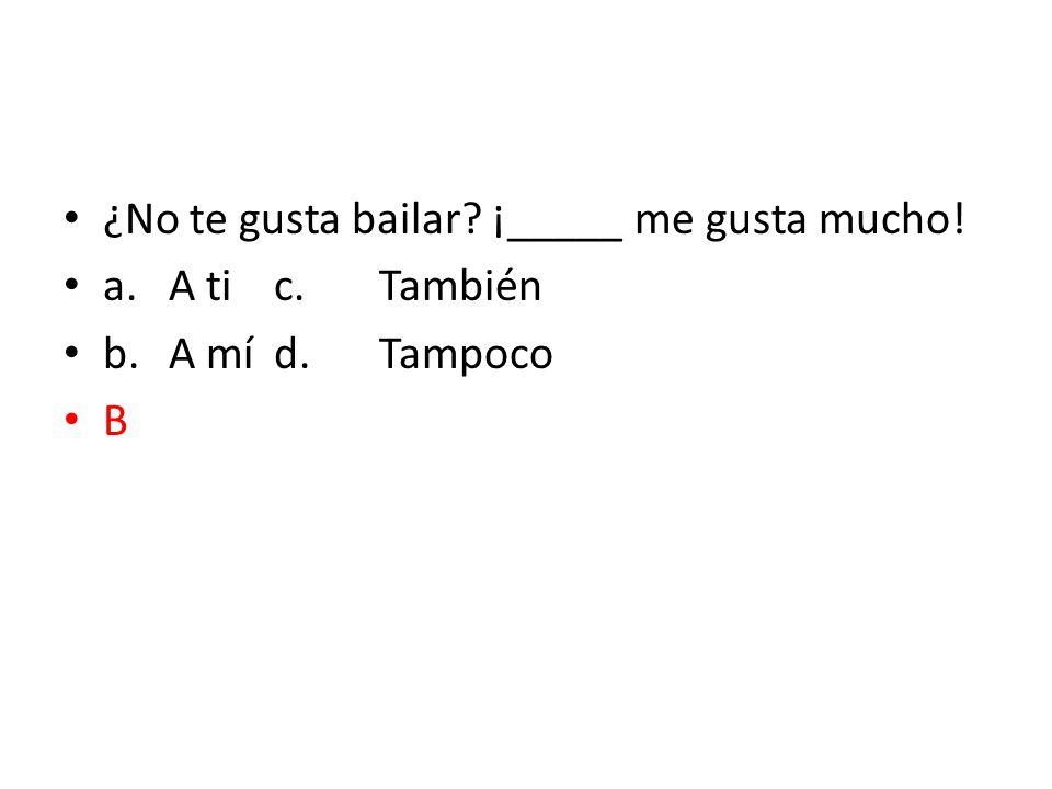 ¿No te gusta bailar? ¡_____ me gusta mucho! a.A tic.También b.A míd.Tampoco B