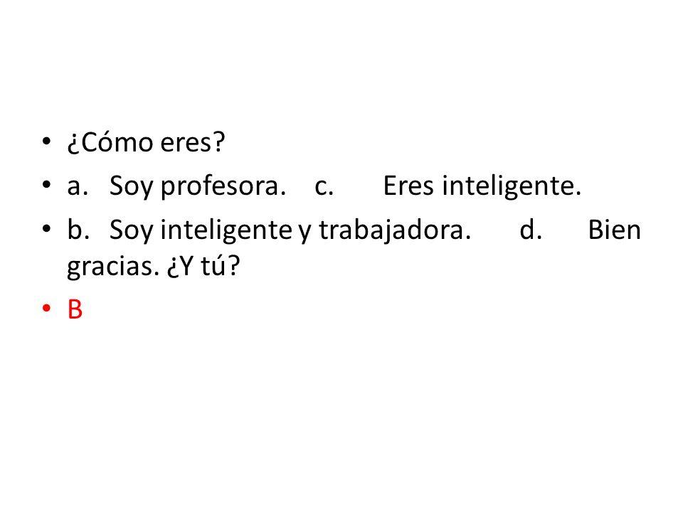 ¿Cómo eres? a.Soy profesora.c.Eres inteligente. b.Soy inteligente y trabajadora.d.Bien gracias. ¿Y tú? B