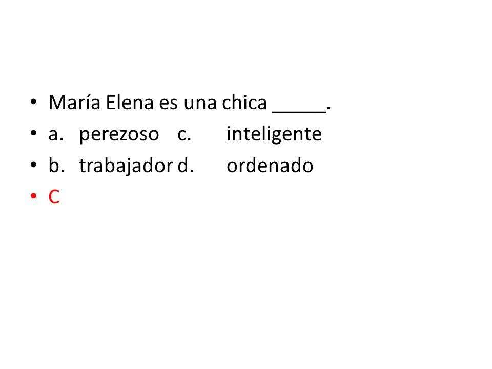 María Elena es una chica _____. a.perezosoc.inteligente b.trabajadord.ordenado C