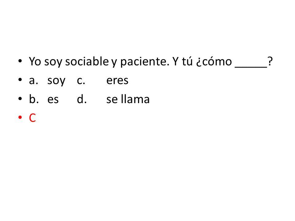 Yo soy sociable y paciente. Y tú ¿cómo _____? a.soyc.eres b.esd.se llama C