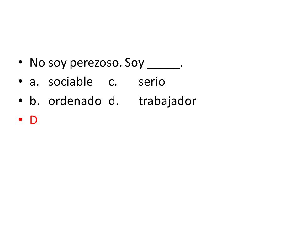 No soy perezoso. Soy _____. a.sociablec.serio b.ordenadod.trabajador D