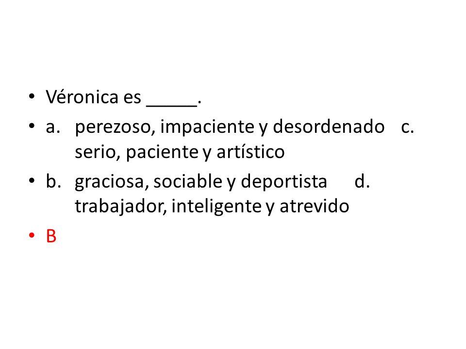 Véronica es _____. a.perezoso, impaciente y desordenadoc. serio, paciente y artístico b.graciosa, sociable y deportistad. trabajador, inteligente y at