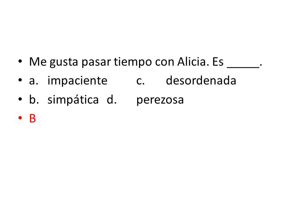 Me gusta pasar tiempo con Alicia. Es _____. a.impacientec.desordenada b.simpáticad.perezosa B