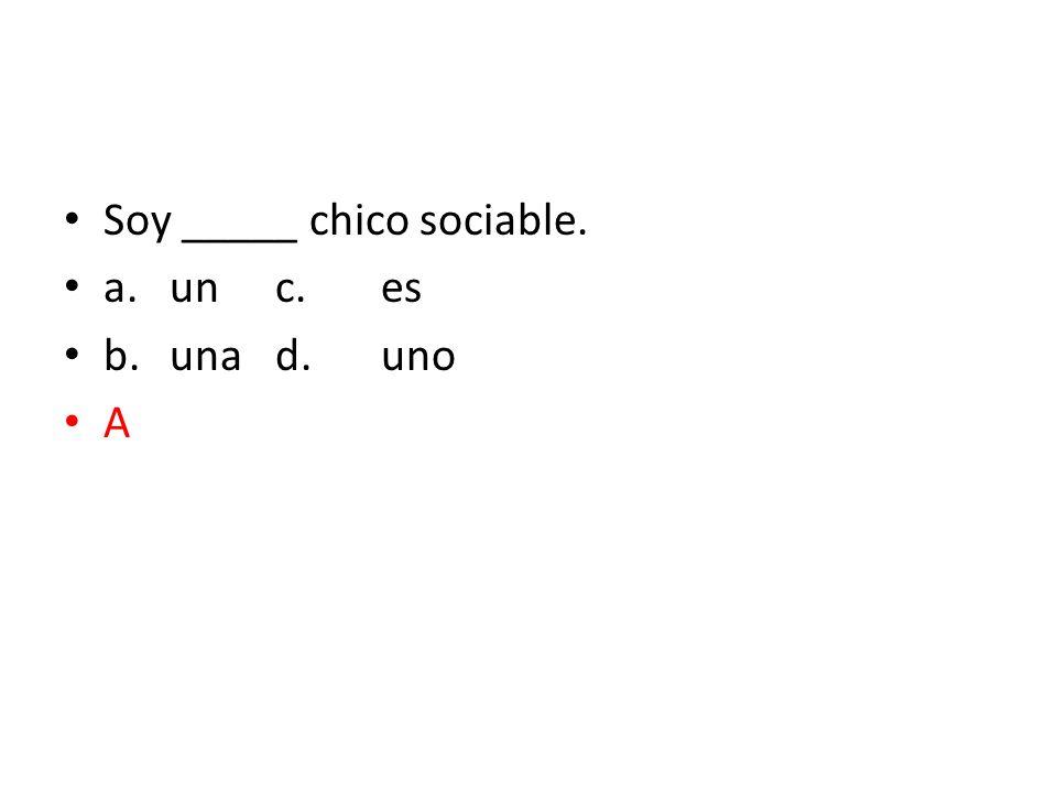 Soy _____ chico sociable. a.unc.es b.unad.uno A