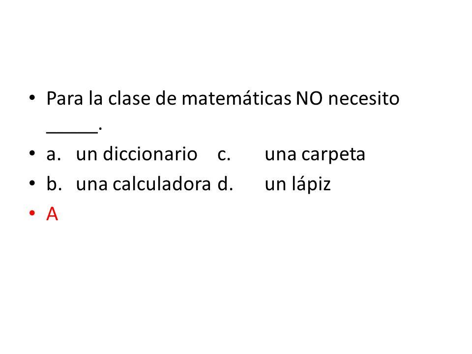 Para la clase de matemáticas NO necesito _____. a.un diccionarioc.una carpeta b.una calculadorad.un lápiz A