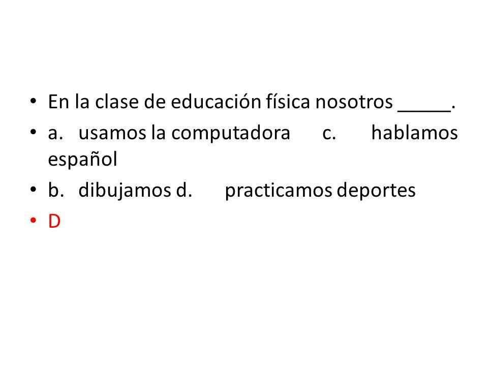 En la clase de educación física nosotros _____. a.usamos la computadorac.hablamos español b.dibujamosd.practicamos deportes D