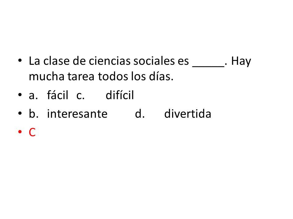 La clase de ciencias sociales es _____. Hay mucha tarea todos los días. a.fácilc.difícil b.interesanted.divertida C