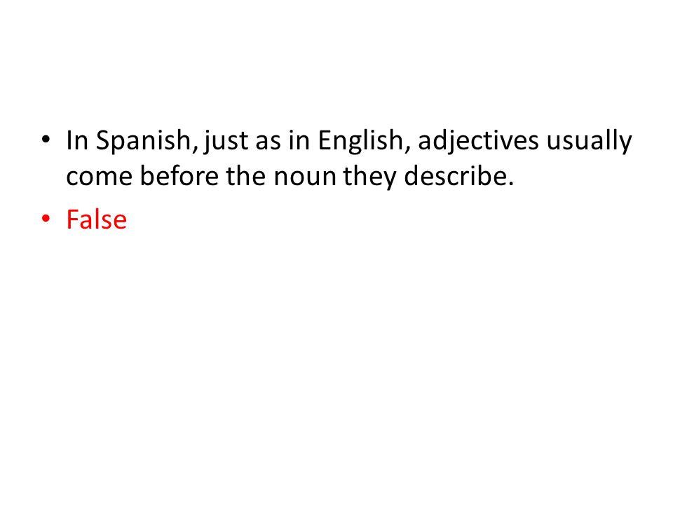 In Spanish, just as in English, adjectives usually come before the noun they describe. False