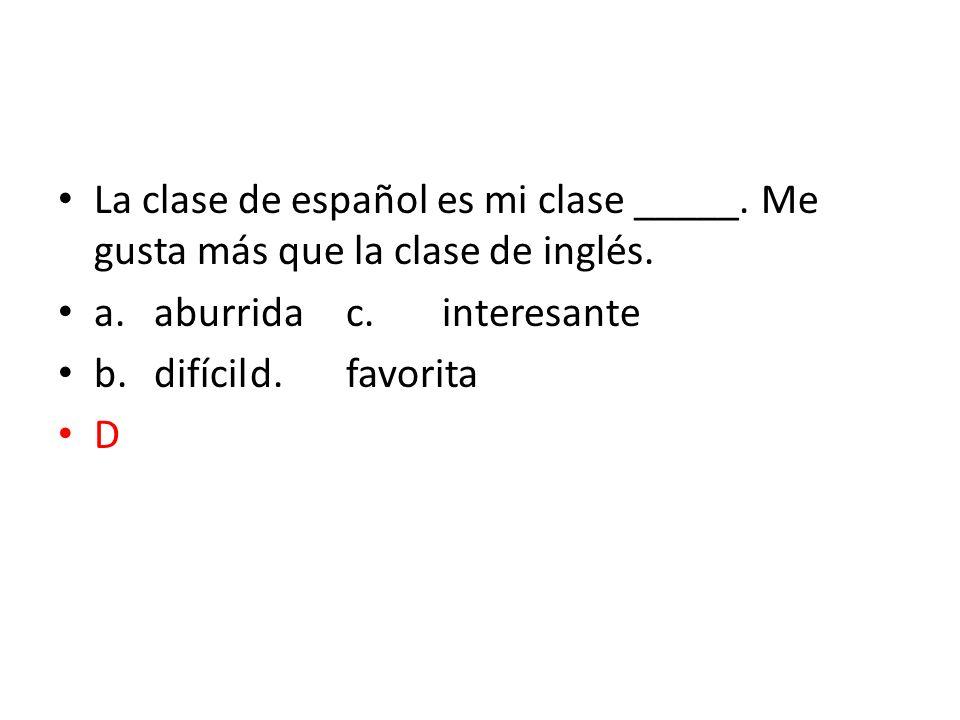 La clase de español es mi clase _____. Me gusta más que la clase de inglés. a.aburridac.interesante b.difícild.favorita D