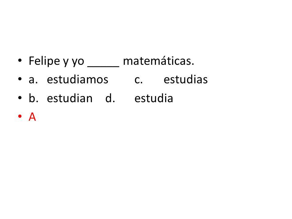 Felipe y yo _____ matemáticas. a.estudiamosc.estudias b.estudiand.estudia A