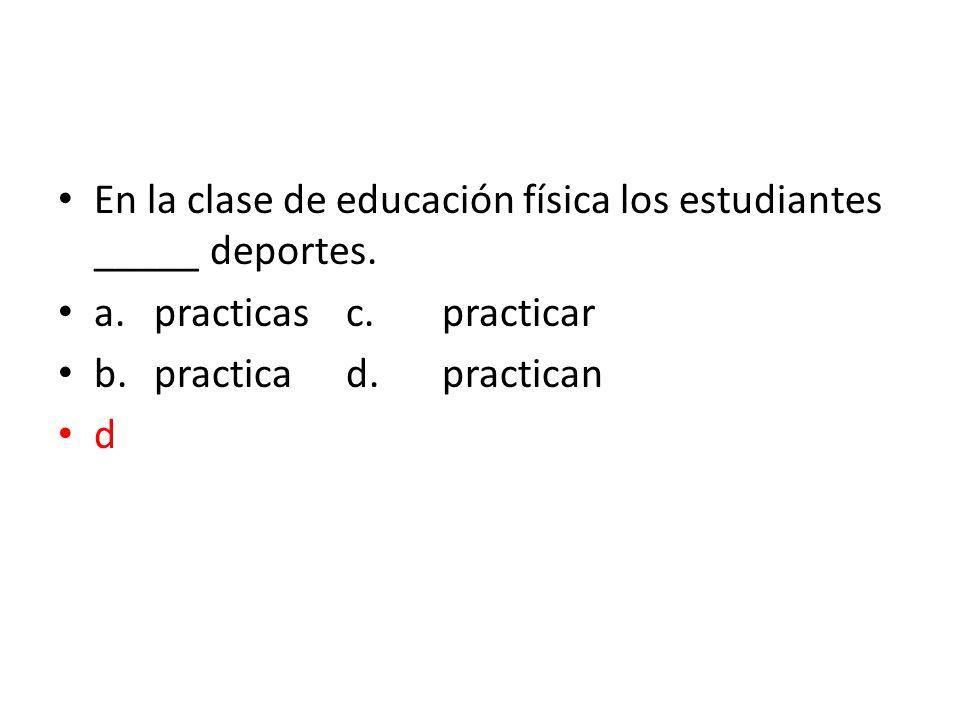 En la clase de educación física los estudiantes _____ deportes. a.practicasc.practicar b.practicad.practican d