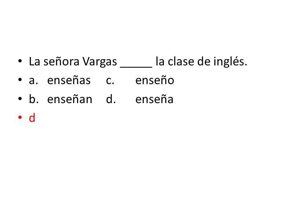 La señora Vargas _____ la clase de inglés. a.enseñasc.enseño b.enseñand.enseña d