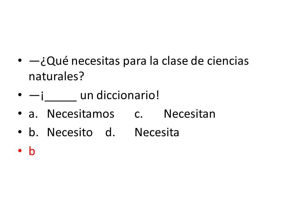 ¿Qué necesitas para la clase de ciencias naturales? ¡_____ un diccionario! a.Necesitamosc.Necesitan b.Necesitod.Necesita b