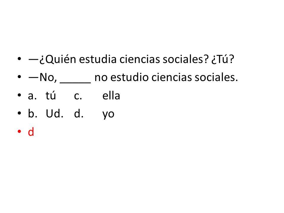 ¿Quién estudia ciencias sociales? ¿Tú? No, _____ no estudio ciencias sociales. a.túc.ella b.Ud.d.yo d