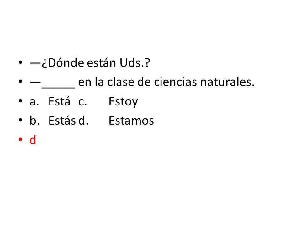 ¿Dónde están Uds.? _____ en la clase de ciencias naturales. a.Estác.Estoy b.Estásd.Estamos d