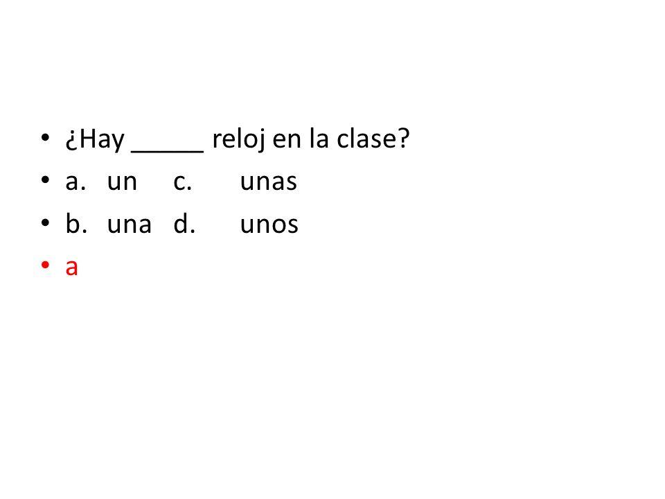 ¿Hay _____ reloj en la clase? a.unc.unas b.unad.unos a