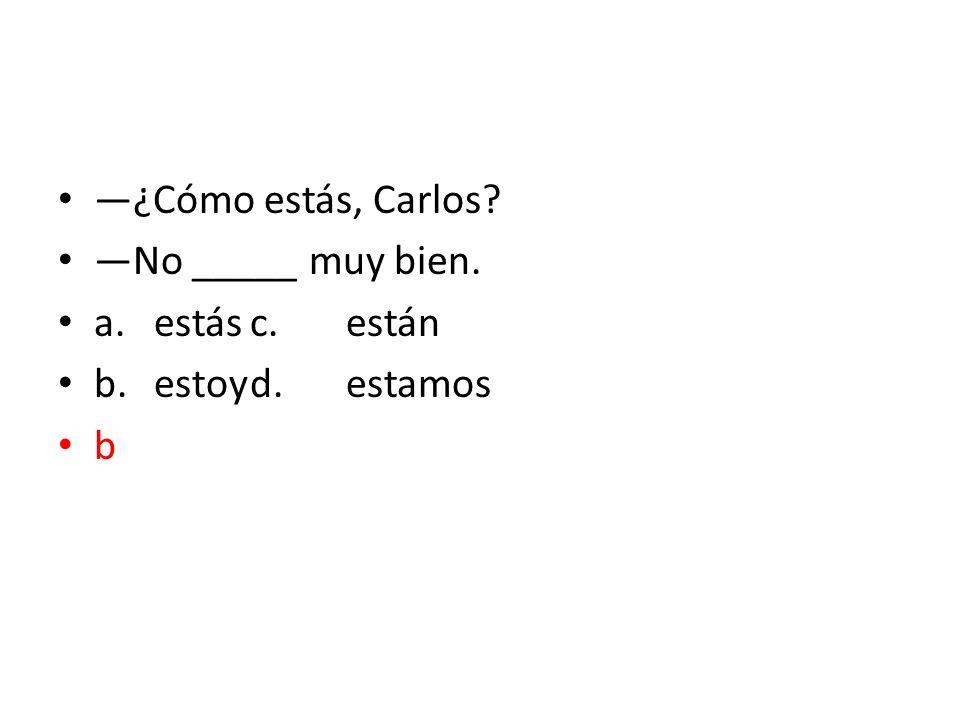 ¿Cómo estás, Carlos? No _____ muy bien. a.estásc.están b.estoyd.estamos b