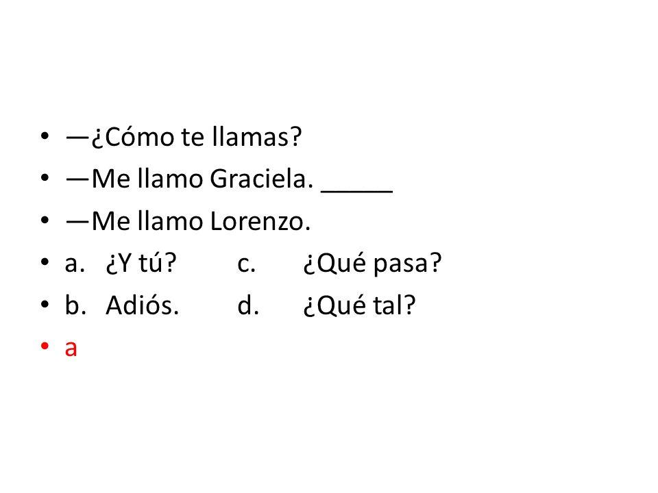 ¿Cómo te llamas? Me llamo Graciela. _____ Me llamo Lorenzo. a.¿Y tú?c.¿Qué pasa? b.Adiós.d.¿Qué tal? a
