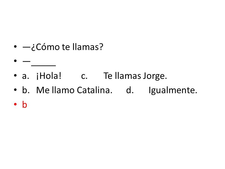 ¿Cómo te llamas? _____ a.¡Hola!c.Te llamas Jorge. b.Me llamo Catalina.d.Igualmente. b