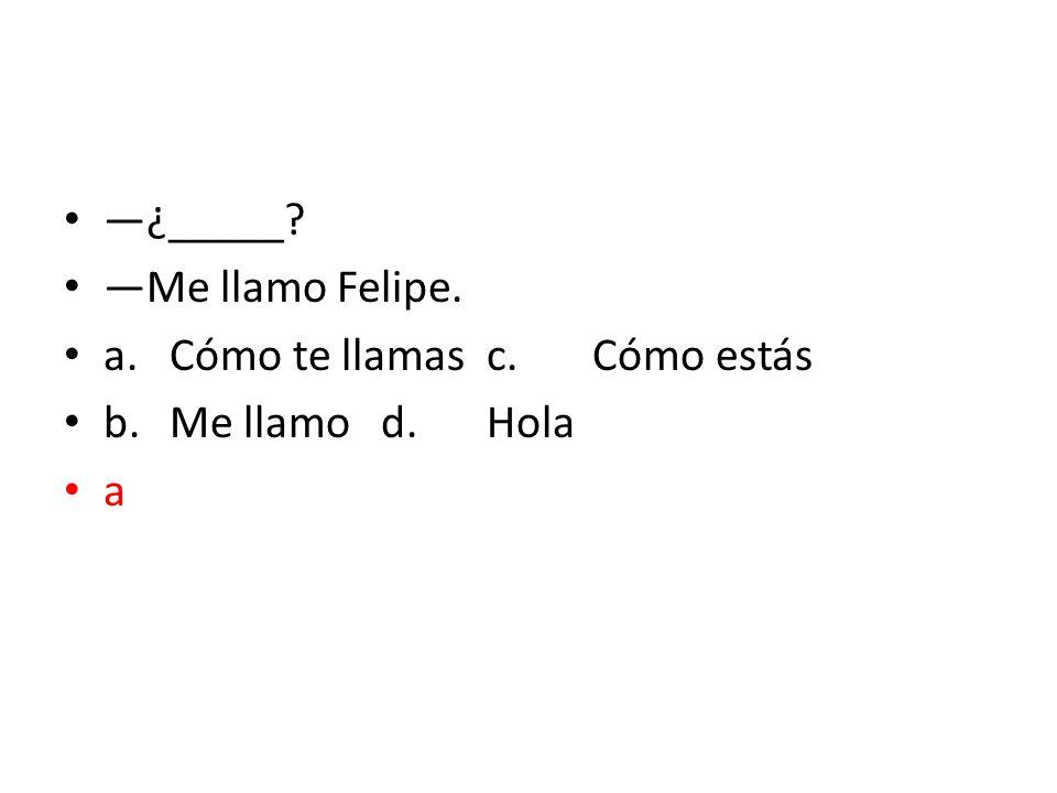 ¿_____? Me llamo Felipe. a.Cómo te llamasc.Cómo estás b.Me llamod.Hola a