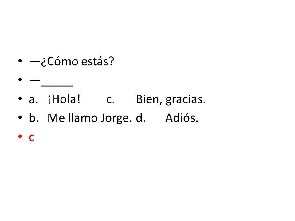 ¿Cómo estás? _____ a.¡Hola!c.Bien, gracias. b.Me llamo Jorge.d.Adiós. c
