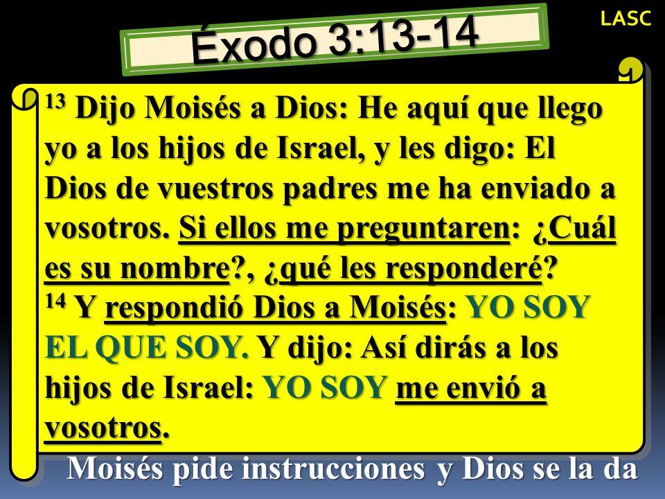 Éxodo 3:13-14 13 Dijo Moisés a Dios: He aquí que llego yo a los hijos de Israel, y les digo: El Dios de vuestros padres me ha enviado a vosotros. Si e