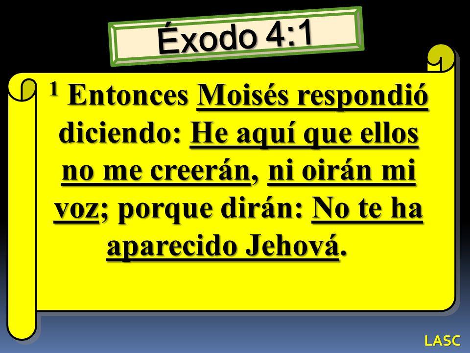 Éxodo 4:1 1 Entonces Moisés respondió diciendo: He aquí que ellos no me creerán, ni oirán mi voz; porque dirán: No te ha aparecido Jehová. 1 Entonces