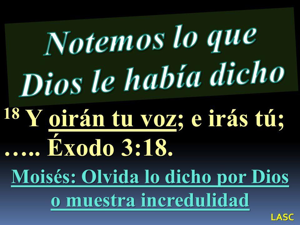 Moisés: Olvida lo dicho por Dios o muestra incredulidad 18 Y oirán tu voz; e irás tú; ….. Éxodo 3:18. LASC