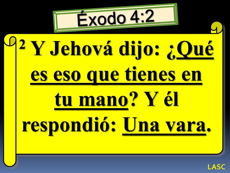 Éxodo 4:2 2 Y Jehová dijo: ¿Qué es eso que tienes en tu mano? Y él respondió: Una vara. LASC
