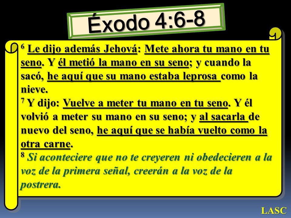 Éxodo 4:6-8 6 Le dijo además Jehová: Mete ahora tu mano en tu seno. Y él metió la mano en su seno; y cuando la sacó, he aquí que su mano estaba lepros