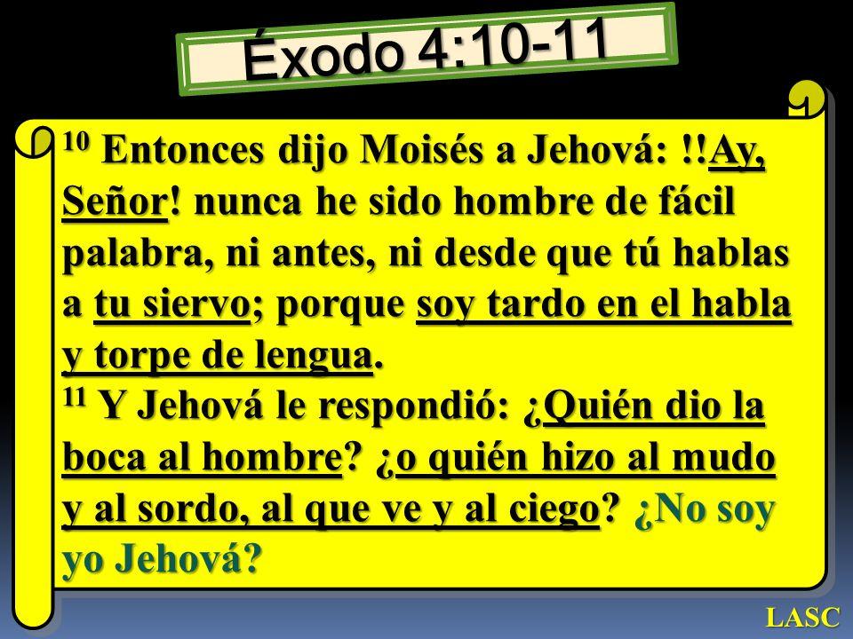 Éxodo 4:10-11 10 Entonces dijo Moisés a Jehová: !!Ay, Señor! nunca he sido hombre de fácil palabra, ni antes, ni desde que tú hablas a tu siervo; porq