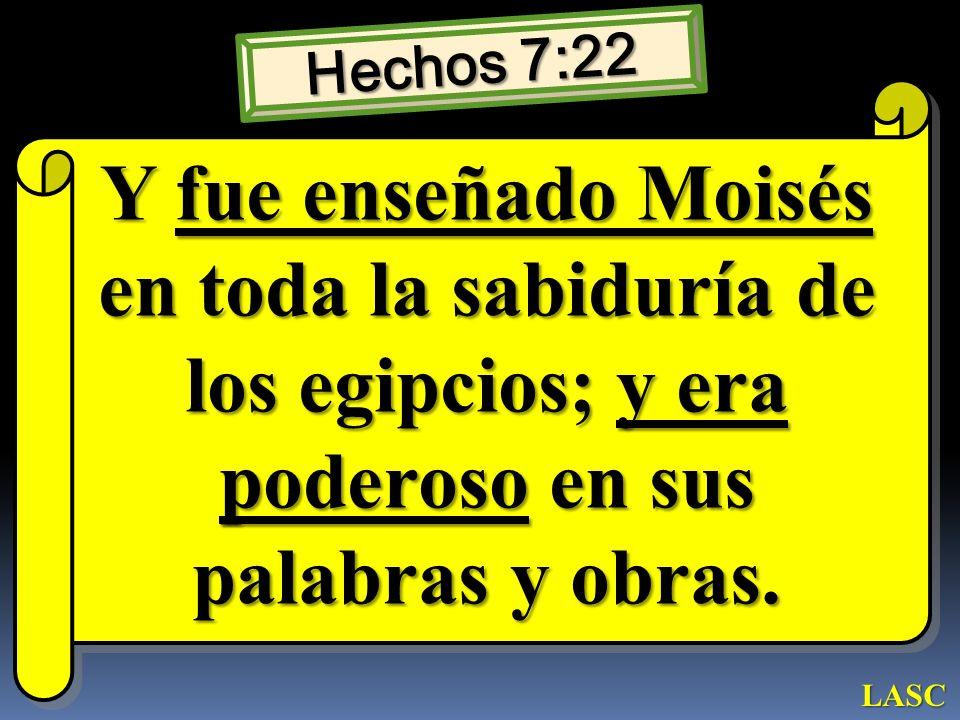 Hechos 7:22 Y fue enseñado Moisés en toda la sabiduría de los egipcios; y era poderoso en sus palabras y obras. LASC