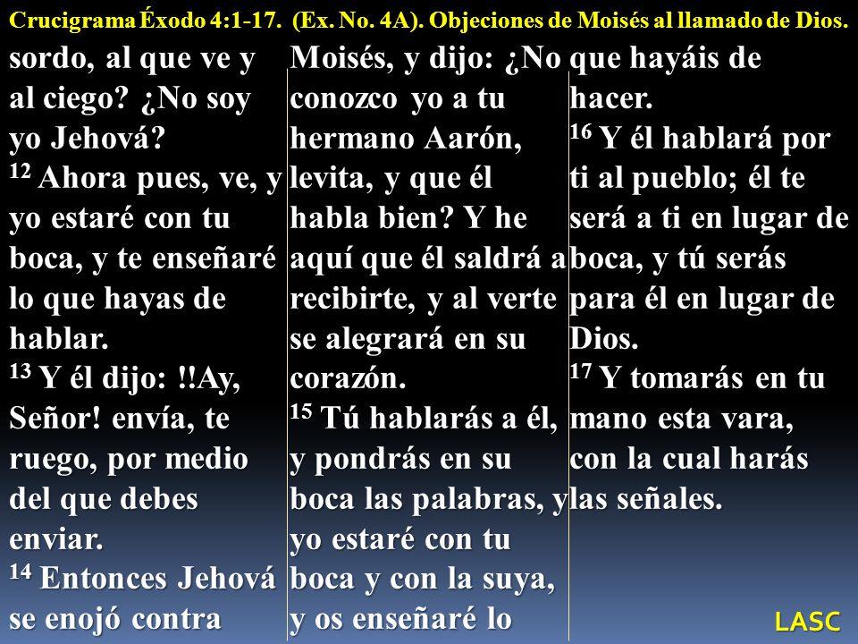 sordo, al que ve y al ciego? ¿No soy yo Jehová? 12 Ahora pues, ve, y yo estaré con tu boca, y te enseñaré lo que hayas de hablar. 13 Y él dijo: !!Ay,