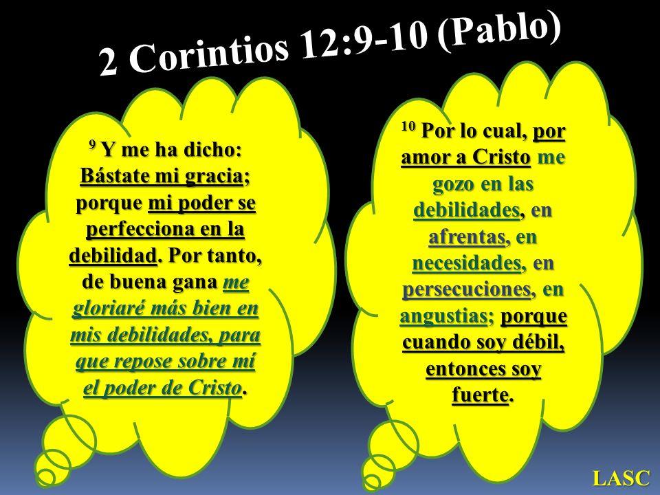 9 Y me ha dicho: Bástate mi gracia; porque mi poder se perfecciona en la debilidad. Por tanto, de buena gana me gloriaré más bien en mis debilidades,