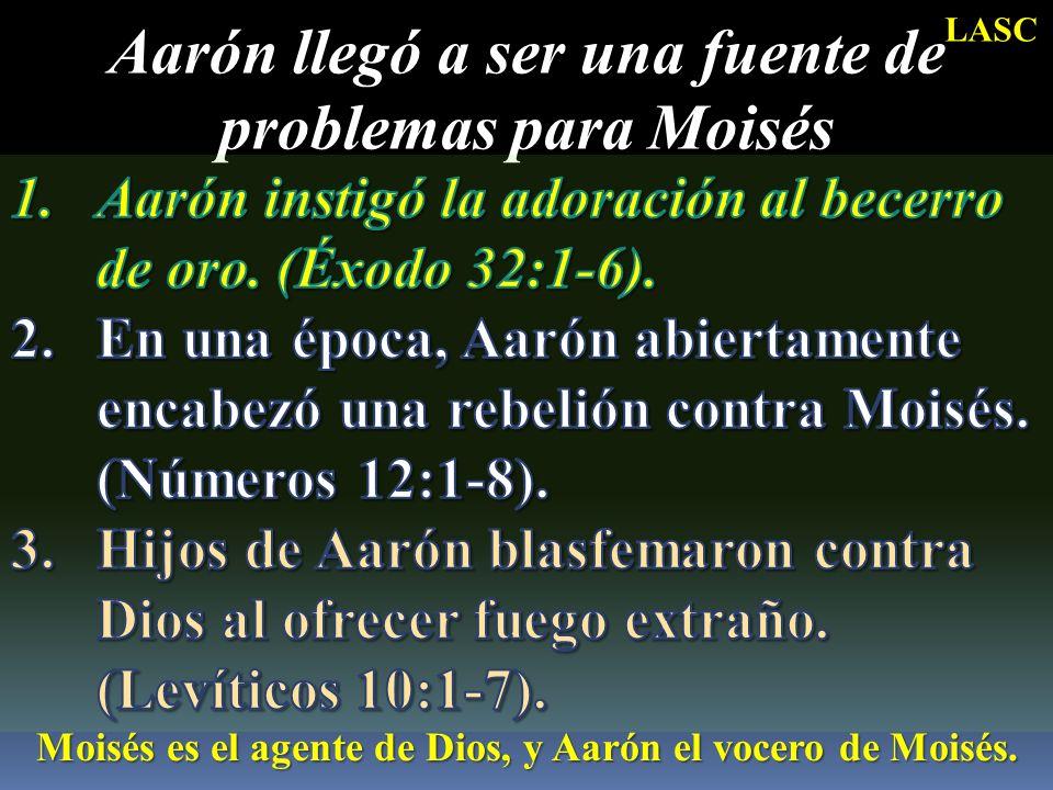 Aarón llegó a ser una fuente de problemas para Moisés Moisés es el agente de Dios, y Aarón el vocero de Moisés. LASC