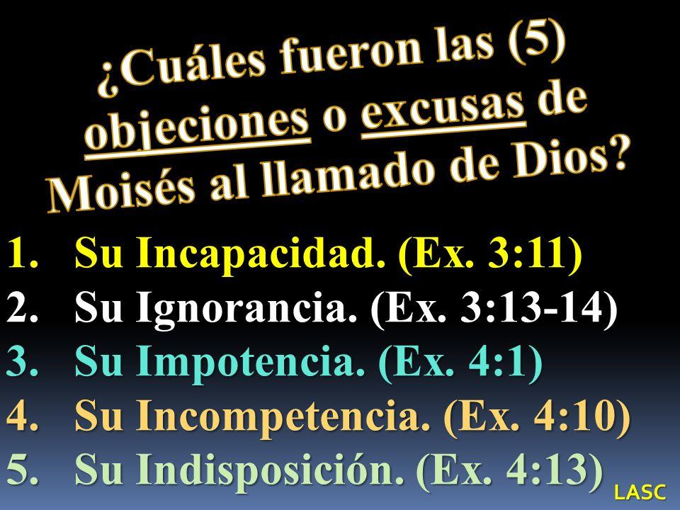 1.Su Incapacidad. (Ex. 3:11) 2.Su Ignorancia. (Ex. 3:13-14) 3.Su Impotencia. (Ex. 4:1) 4.Su Incompetencia. (Ex. 4:10) 5.Su Indisposición. (Ex. 4:13) L