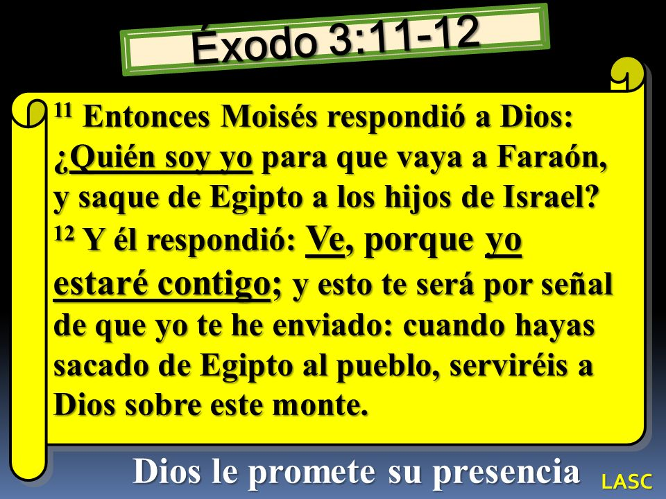 Éxodo 3:11-12 11 Entonces Moisés respondió a Dios: ¿Quién soy yo para que vaya a Faraón, y saque de Egipto a los hijos de Israel? 12 Y él respondió: V