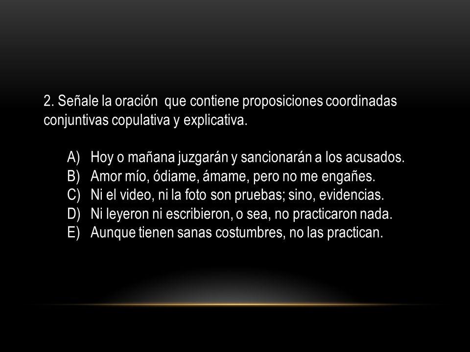 2. Señale la oración que contiene proposiciones coordinadas conjuntivas copulativa y explicativa. A)Hoy o mañana juzgarán y sancionarán a los acusados