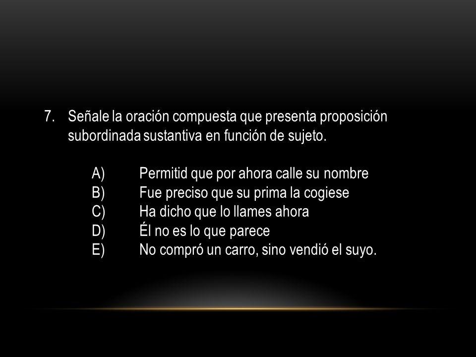 7.Señale la oración compuesta que presenta proposición subordinada sustantiva en función de sujeto. A)Permitid que por ahora calle su nombre B)Fue pre