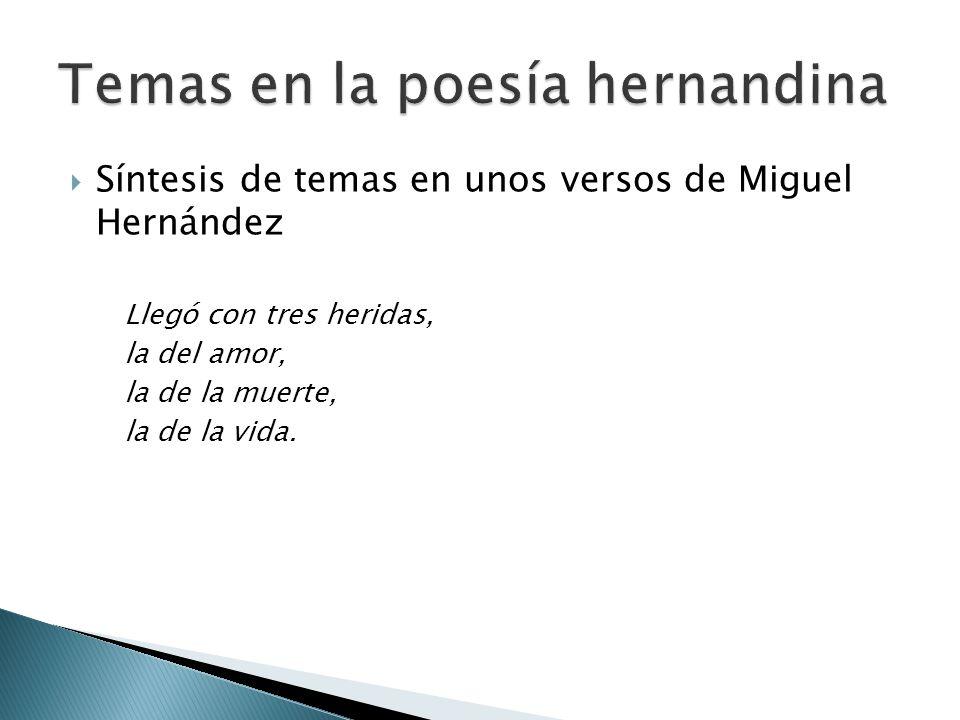 Síntesis de temas en unos versos de Miguel Hernández Llegó con tres heridas, la del amor, la de la muerte, la de la vida.