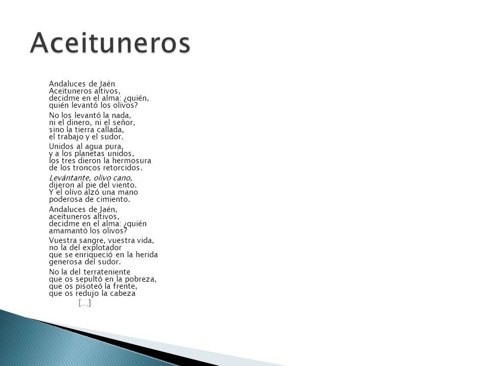 Andaluces de Jaén Aceituneros altivos, decidme en el alma: ¿quién, quién levantó los olivos? No los levantó la nada, ni el dinero, ni el señor, sino l