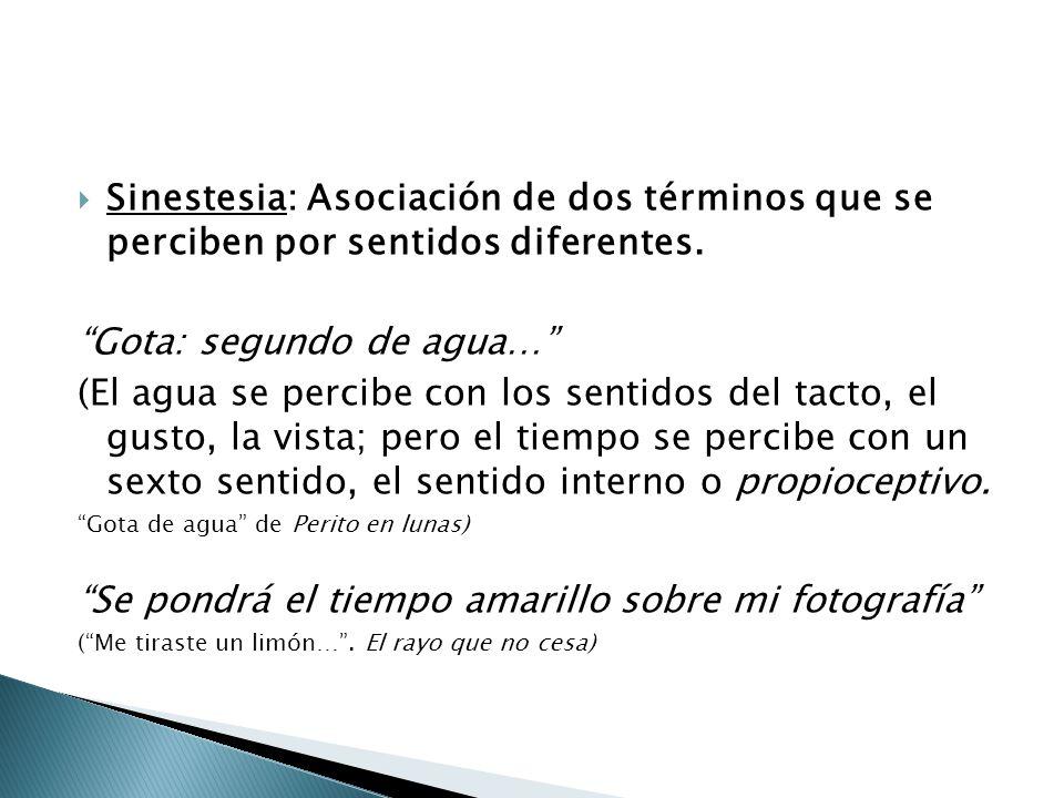 Sinestesia: Asociación de dos términos que se perciben por sentidos diferentes. Gota: segundo de agua… (El agua se percibe con los sentidos del tacto,
