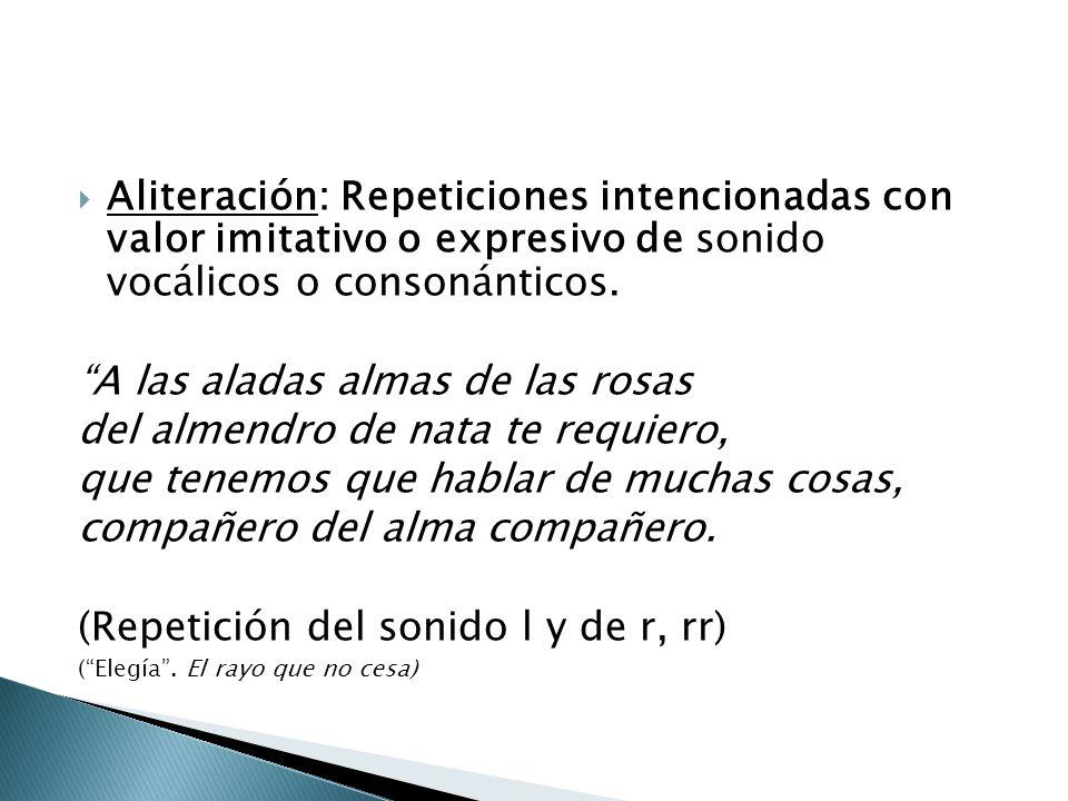 Aliteración: Repeticiones intencionadas con valor imitativo o expresivo de sonido vocálicos o consonánticos. A las aladas almas de las rosas del almen