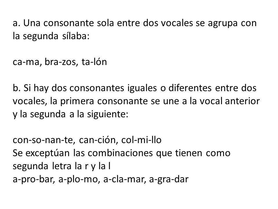 a.Una consonante sola entre dos vocales se agrupa con la segunda sílaba: ca-ma, bra-zos, ta-lón b.