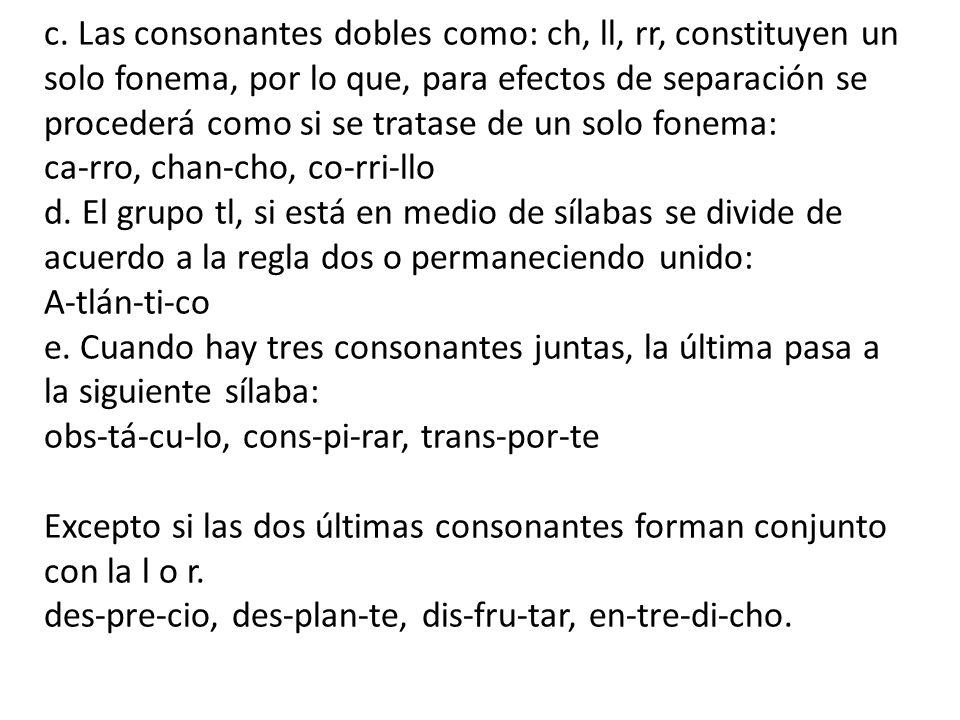 c. Las consonantes dobles como: ch, ll, rr, constituyen un solo fonema, por lo que, para efectos de separación se procederá como si se tratase de un s