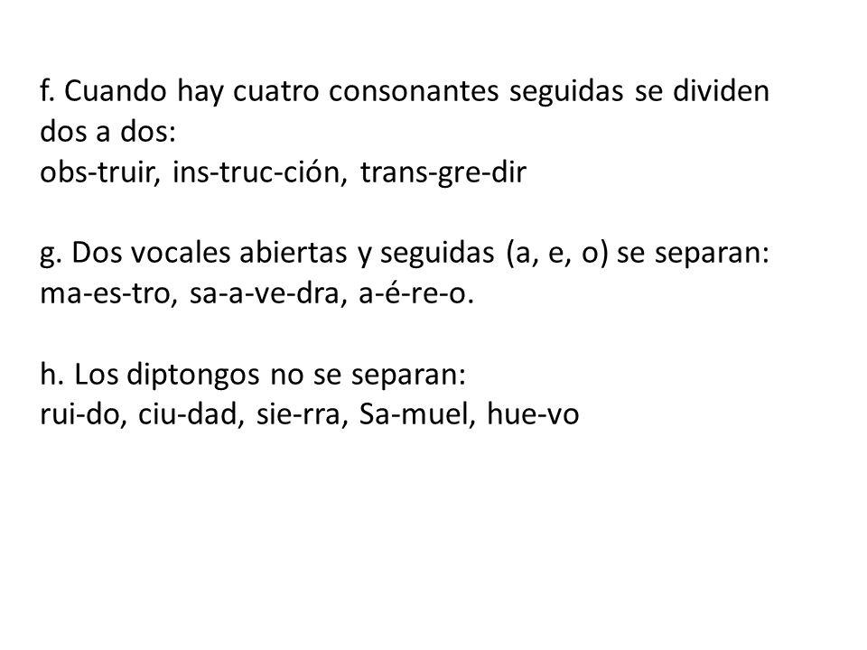 f. Cuando hay cuatro consonantes seguidas se dividen dos a dos: obs-truir, ins-truc-ción, trans-gre-dir g. Dos vocales abiertas y seguidas (a, e, o) s